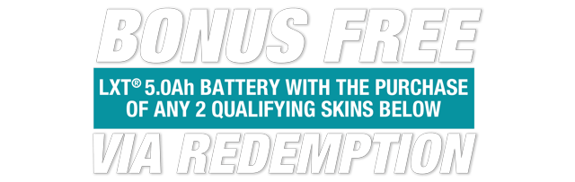 Bonus Free: LXT 5.0Ah Battery with the purchase of any 2 qualifying skins, via redemption
