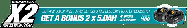 Buy a qualifying 18Vx2 (36V) Brushless Skin - Get Bonus 2 x 5.0Ah Batteries - Valued at $400